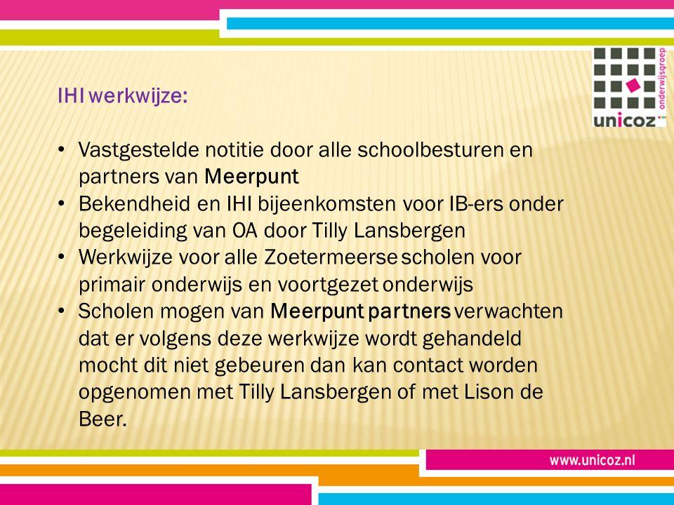 IHI werkwijze: Vastgestelde notitie door alle schoolbesturen en partners van Meerpunt Bekendheid en IHI bijeenkomsten voor IB-ers onder begeleiding van OA door Tilly Lansbergen Werkwijze voor alle Zoetermeerse scholen voor primair onderwijs en voortgezet onderwijs Scholen mogen van Meerpunt partners verwachten dat er volgens deze werkwijze wordt gehandeld mocht dit niet gebeuren dan kan contact worden opgenomen met Tilly Lansbergen of met Lison de Beer.