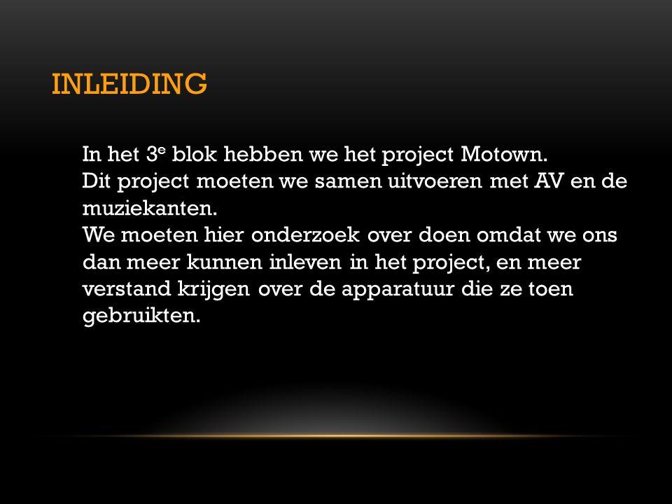 INLEIDING In het 3 e blok hebben we het project Motown. Dit project moeten we samen uitvoeren met AV en de muziekanten. We moeten hier onderzoek over