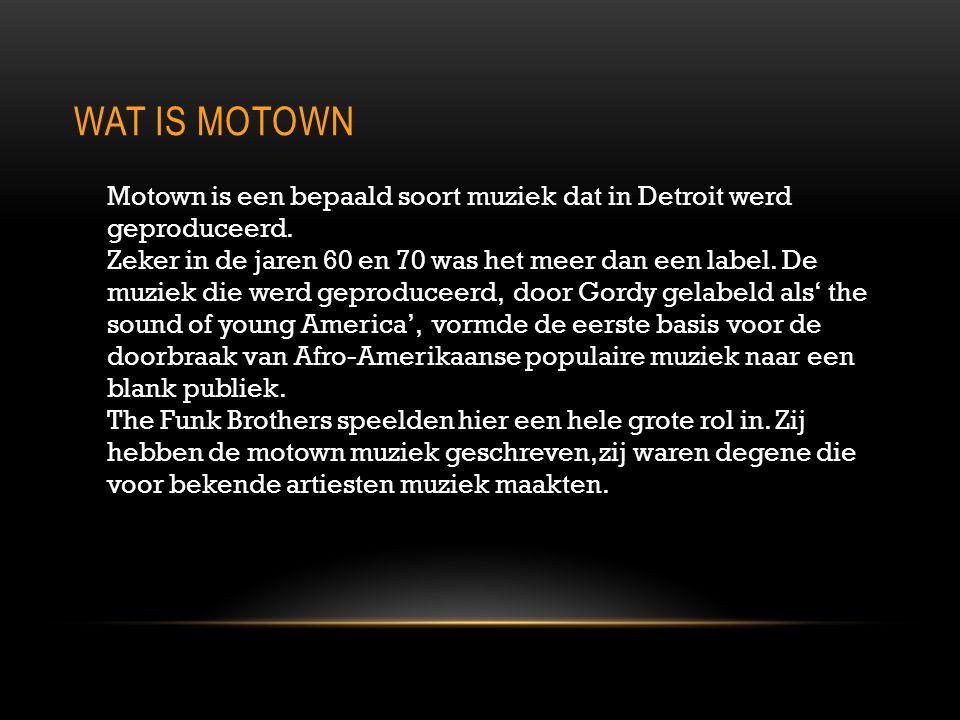 WAT IS MOTOWN Motown is een bepaald soort muziek dat in Detroit werd geproduceerd. Zeker in de jaren 60 en 70 was het meer dan een label. De muziek di