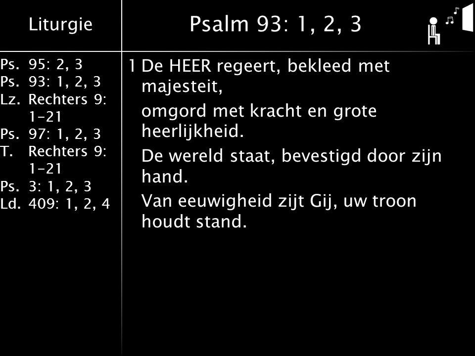 Liturgie Ps.95: 2, 3 Ps.93: 1, 2, 3 Lz.Rechters 9: 1-21 Ps.97: 1, 2, 3 T.Rechters 9: 1-21 Ps.3: 1, 2, 3 Ld.409: 1, 2, 4 1De HEER regeert, bekleed met majesteit, omgord met kracht en grote heerlijkheid.