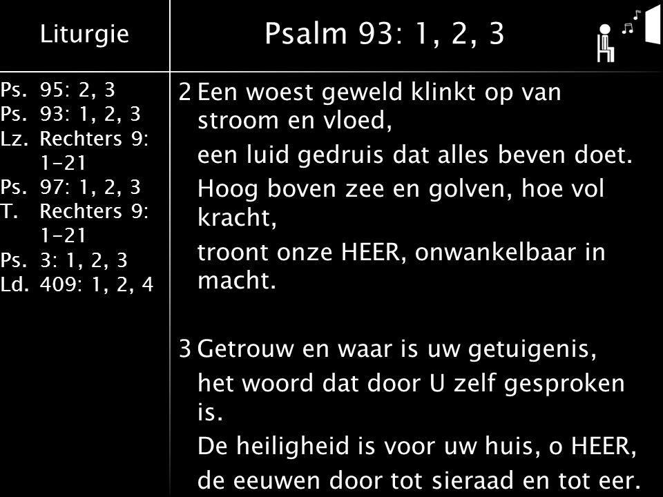 Liturgie Ps.95: 2, 3 Ps.93: 1, 2, 3 Lz.Rechters 9: 1-21 Ps.97: 1, 2, 3 T.Rechters 9: 1-21 Ps.3: 1, 2, 3 Ld.409: 1, 2, 4 2Een woest geweld klinkt op van stroom en vloed, een luid gedruis dat alles beven doet.