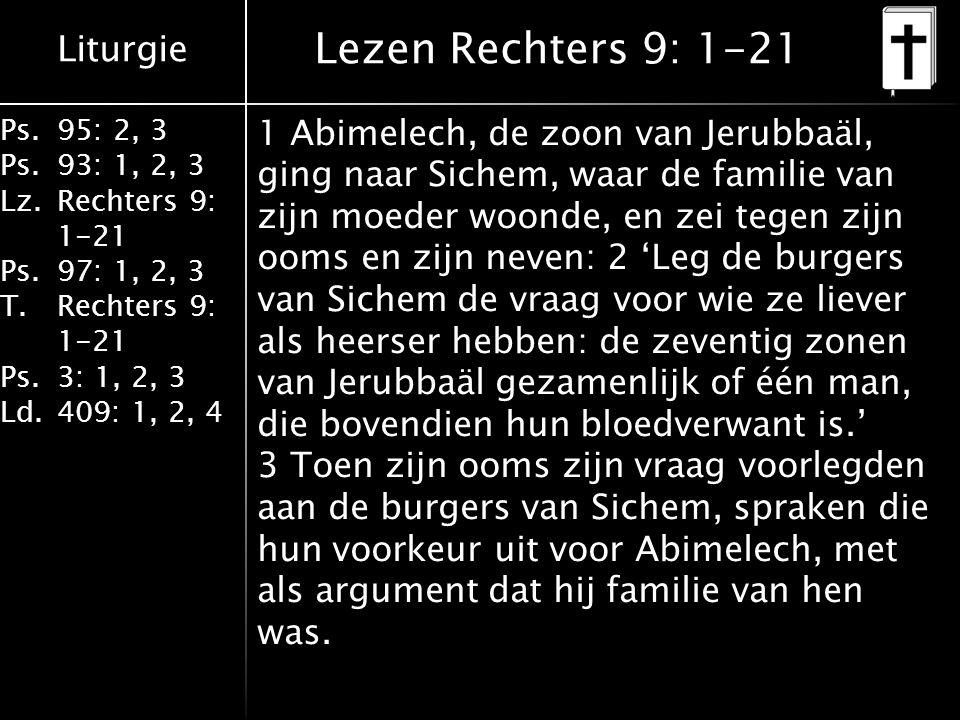 Liturgie Ps.95: 2, 3 Ps.93: 1, 2, 3 Lz.Rechters 9: 1-21 Ps.97: 1, 2, 3 T.Rechters 9: 1-21 Ps.3: 1, 2, 3 Ld.409: 1, 2, 4 Lezen Rechters 9: 1-21 1 Abimelech, de zoon van Jerubbaäl, ging naar Sichem, waar de familie van zijn moeder woonde, en zei tegen zijn ooms en zijn neven: 2 'Leg de burgers van Sichem de vraag voor wie ze liever als heerser hebben: de zeventig zonen van Jerubbaäl gezamenlijk of één man, die bovendien hun bloedverwant is.' 3 Toen zijn ooms zijn vraag voorlegden aan de burgers van Sichem, spraken die hun voorkeur uit voor Abimelech, met als argument dat hij familie van hen was.