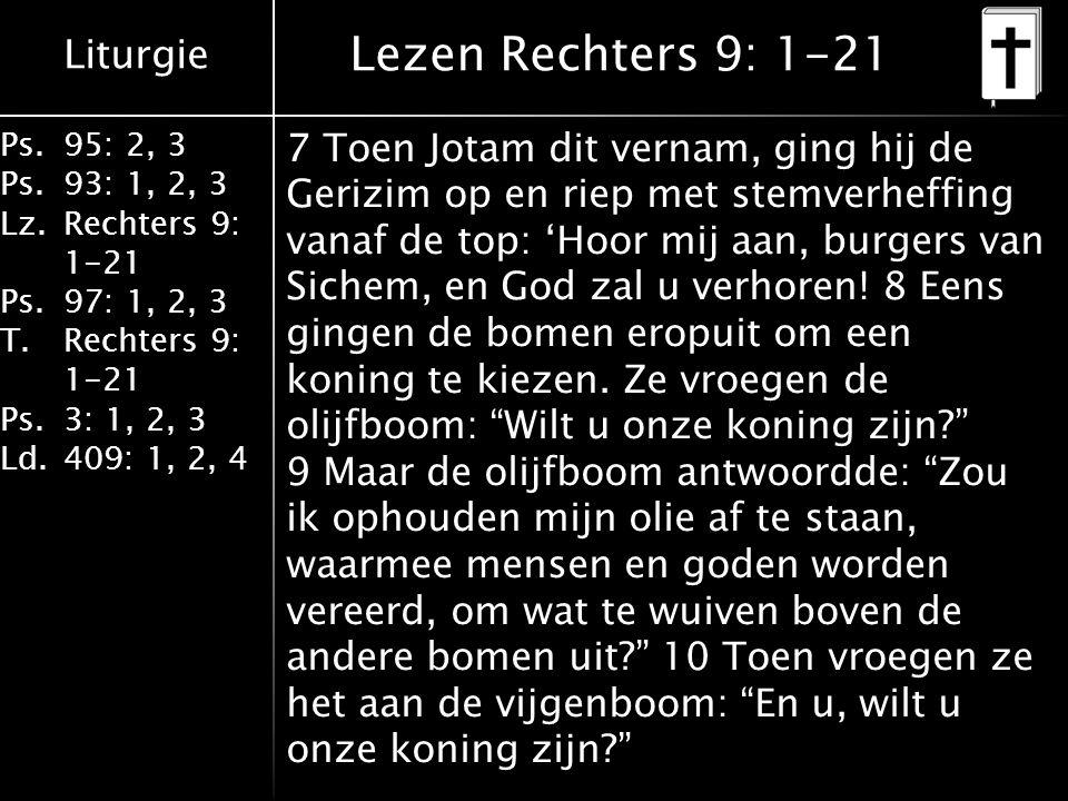 Liturgie Ps.95: 2, 3 Ps.93: 1, 2, 3 Lz.Rechters 9: 1-21 Ps.97: 1, 2, 3 T.Rechters 9: 1-21 Ps.3: 1, 2, 3 Ld.409: 1, 2, 4 Lezen Rechters 9: 1-21 7 Toen Jotam dit vernam, ging hij de Gerizim op en riep met stemverheffing vanaf de top: 'Hoor mij aan, burgers van Sichem, en God zal u verhoren.