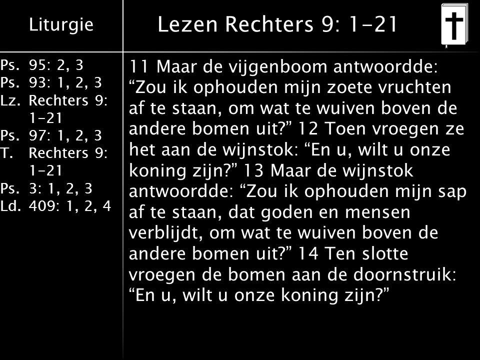 Liturgie Ps.95: 2, 3 Ps.93: 1, 2, 3 Lz.Rechters 9: 1-21 Ps.97: 1, 2, 3 T.Rechters 9: 1-21 Ps.3: 1, 2, 3 Ld.409: 1, 2, 4 Lezen Rechters 9: 1-21 11 Maar de vijgenboom antwoordde: Zou ik ophouden mijn zoete vruchten af te staan, om wat te wuiven boven de andere bomen uit? 12 Toen vroegen ze het aan de wijnstok: En u, wilt u onze koning zijn? 13 Maar de wijnstok antwoordde: Zou ik ophouden mijn sap af te staan, dat goden en mensen verblijdt, om wat te wuiven boven de andere bomen uit? 14 Ten slotte vroegen de bomen aan de doornstruik: En u, wilt u onze koning zijn?