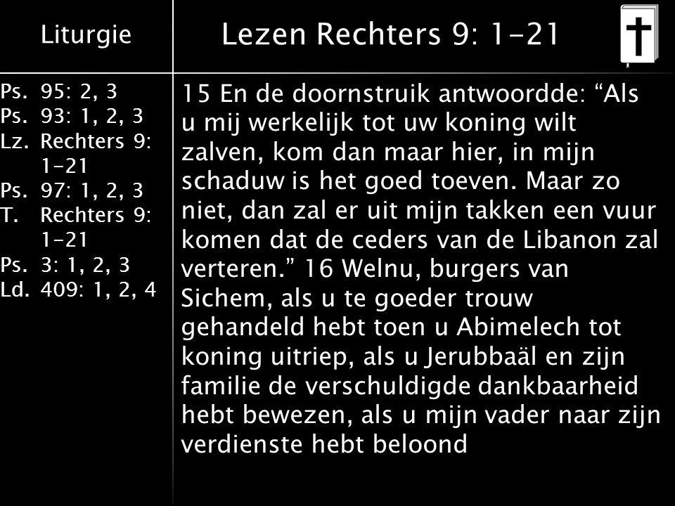 Liturgie Ps.95: 2, 3 Ps.93: 1, 2, 3 Lz.Rechters 9: 1-21 Ps.97: 1, 2, 3 T.Rechters 9: 1-21 Ps.3: 1, 2, 3 Ld.409: 1, 2, 4 Lezen Rechters 9: 1-21 15 En de doornstruik antwoordde: Als u mij werkelijk tot uw koning wilt zalven, kom dan maar hier, in mijn schaduw is het goed toeven.