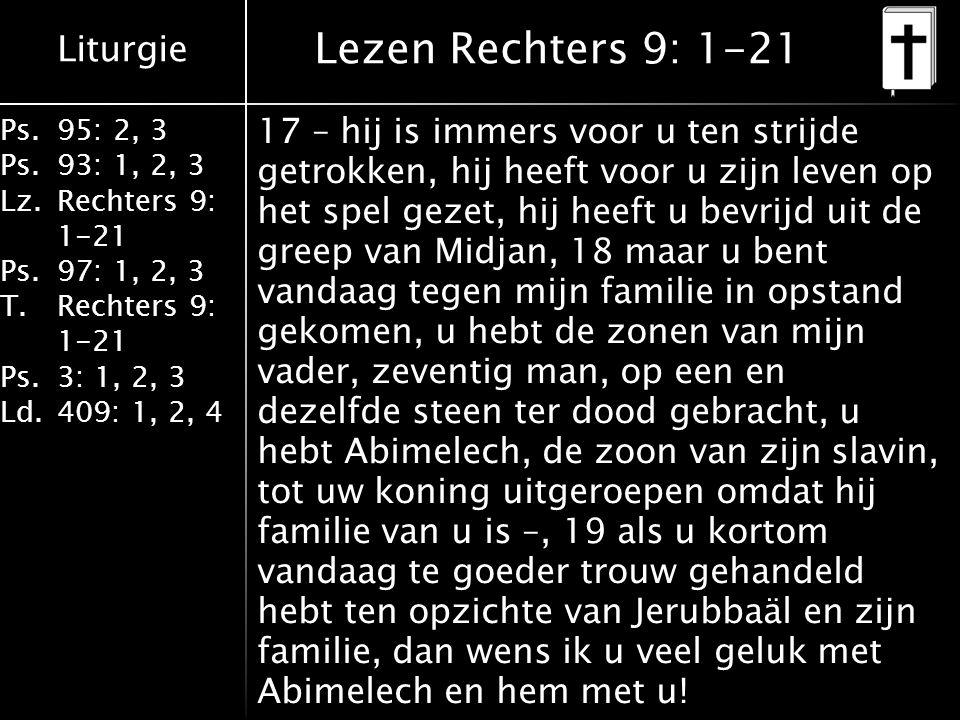 Liturgie Ps.95: 2, 3 Ps.93: 1, 2, 3 Lz.Rechters 9: 1-21 Ps.97: 1, 2, 3 T.Rechters 9: 1-21 Ps.3: 1, 2, 3 Ld.409: 1, 2, 4 Lezen Rechters 9: 1-21 17 – hij is immers voor u ten strijde getrokken, hij heeft voor u zijn leven op het spel gezet, hij heeft u bevrijd uit de greep van Midjan, 18 maar u bent vandaag tegen mijn familie in opstand gekomen, u hebt de zonen van mijn vader, zeventig man, op een en dezelfde steen ter dood gebracht, u hebt Abimelech, de zoon van zijn slavin, tot uw koning uitgeroepen omdat hij familie van u is –, 19 als u kortom vandaag te goeder trouw gehandeld hebt ten opzichte van Jerubbaäl en zijn familie, dan wens ik u veel geluk met Abimelech en hem met u!