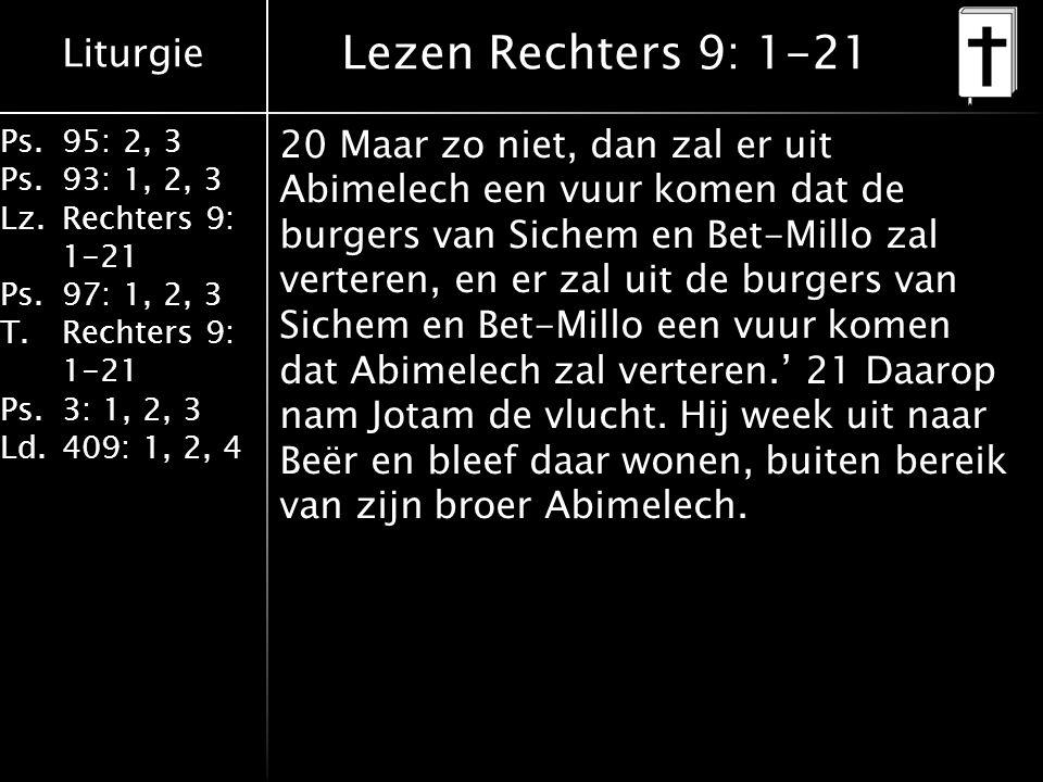 Liturgie Ps.95: 2, 3 Ps.93: 1, 2, 3 Lz.Rechters 9: 1-21 Ps.97: 1, 2, 3 T.Rechters 9: 1-21 Ps.3: 1, 2, 3 Ld.409: 1, 2, 4 Lezen Rechters 9: 1-21 20 Maar zo niet, dan zal er uit Abimelech een vuur komen dat de burgers van Sichem en Bet-Millo zal verteren, en er zal uit de burgers van Sichem en Bet-Millo een vuur komen dat Abimelech zal verteren.' 21 Daarop nam Jotam de vlucht.