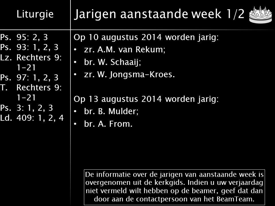 Liturgie Ps.95: 2, 3 Ps.93: 1, 2, 3 Lz.Rechters 9: 1-21 Ps.97: 1, 2, 3 T.Rechters 9: 1-21 Ps.3: 1, 2, 3 Ld.409: 1, 2, 4 Jarigen aanstaande week 1/2 Op 10 augustus 2014 worden jarig: zr.