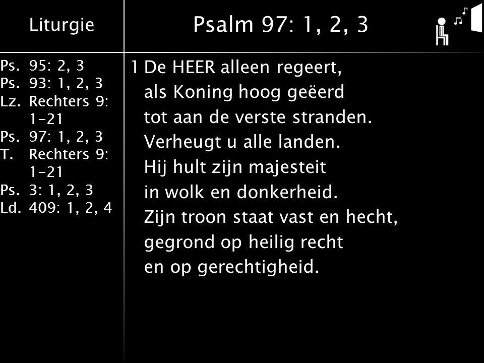 Liturgie Ps.95: 2, 3 Ps.93: 1, 2, 3 Lz.Rechters 9: 1-21 Ps.97: 1, 2, 3 T.Rechters 9: 1-21 Ps.3: 1, 2, 3 Ld.409: 1, 2, 4 1De HEER alleen regeert, als Koning hoog geëerd tot aan de verste stranden.