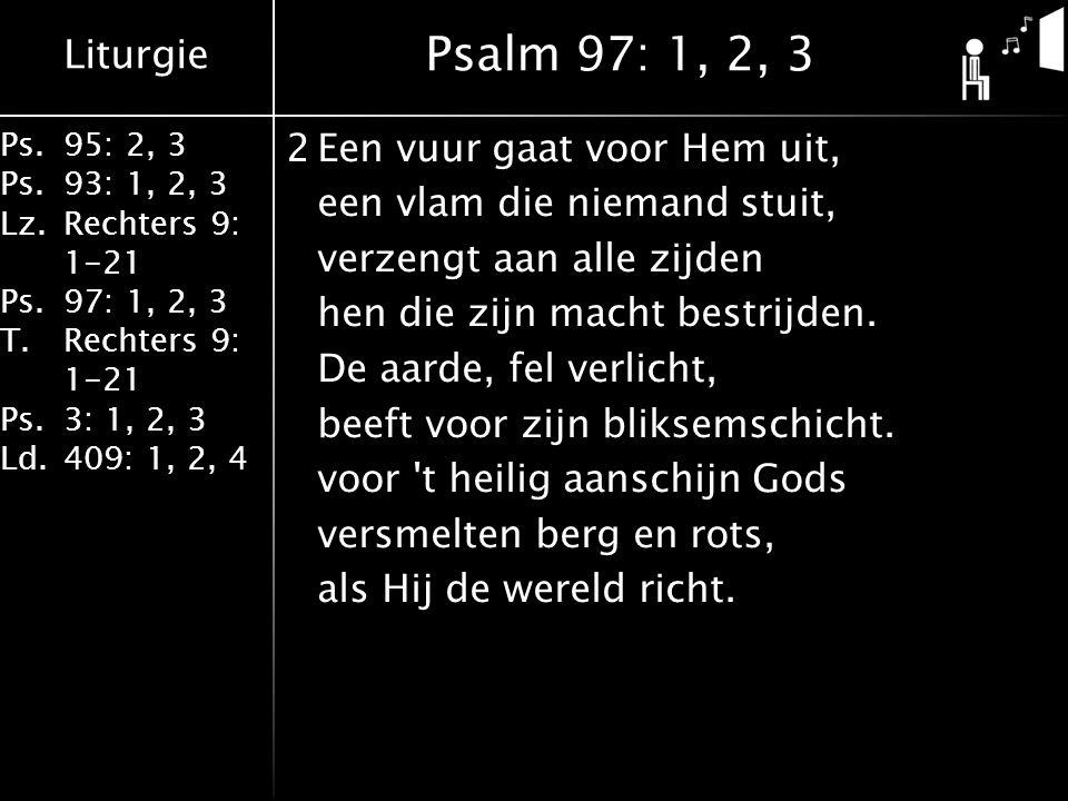 Liturgie Ps.95: 2, 3 Ps.93: 1, 2, 3 Lz.Rechters 9: 1-21 Ps.97: 1, 2, 3 T.Rechters 9: 1-21 Ps.3: 1, 2, 3 Ld.409: 1, 2, 4 2Een vuur gaat voor Hem uit, een vlam die niemand stuit, verzengt aan alle zijden hen die zijn macht bestrijden.