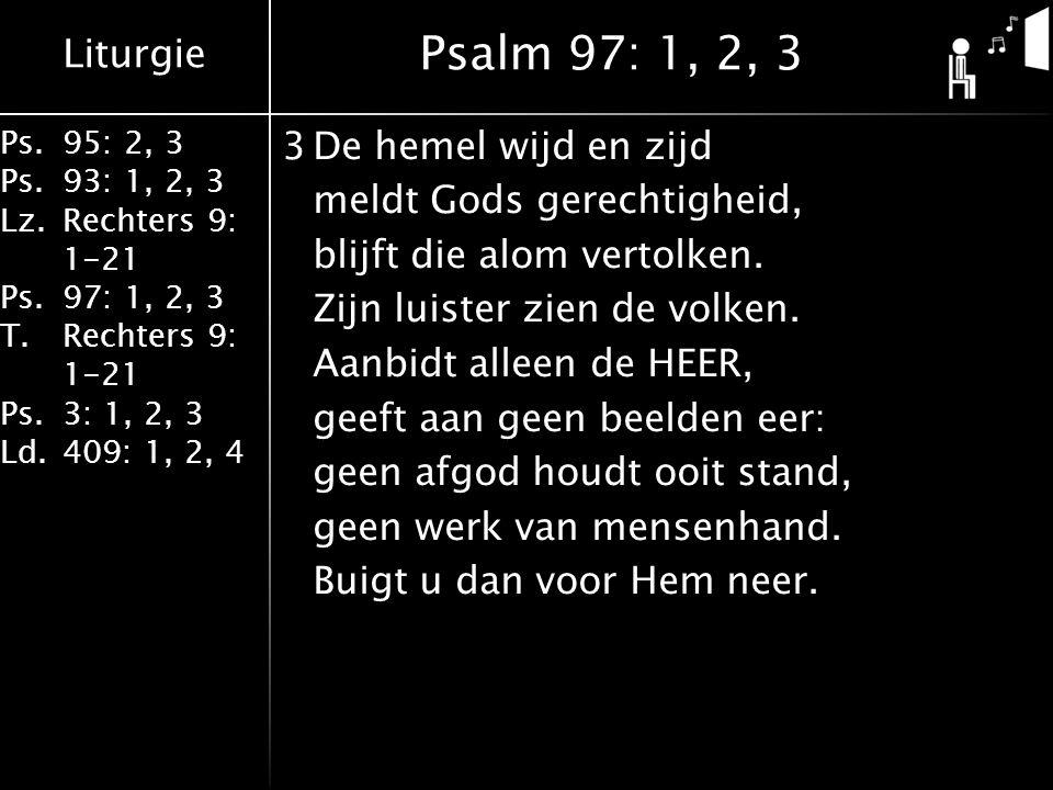Liturgie Ps.95: 2, 3 Ps.93: 1, 2, 3 Lz.Rechters 9: 1-21 Ps.97: 1, 2, 3 T.Rechters 9: 1-21 Ps.3: 1, 2, 3 Ld.409: 1, 2, 4 3De hemel wijd en zijd meldt Gods gerechtigheid, blijft die alom vertolken.
