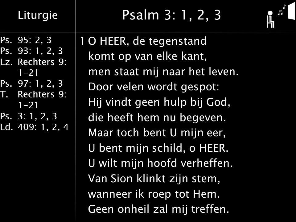 Liturgie Ps.95: 2, 3 Ps.93: 1, 2, 3 Lz.Rechters 9: 1-21 Ps.97: 1, 2, 3 T.Rechters 9: 1-21 Ps.3: 1, 2, 3 Ld.409: 1, 2, 4 1O HEER, de tegenstand komt op van elke kant, men staat mij naar het leven.