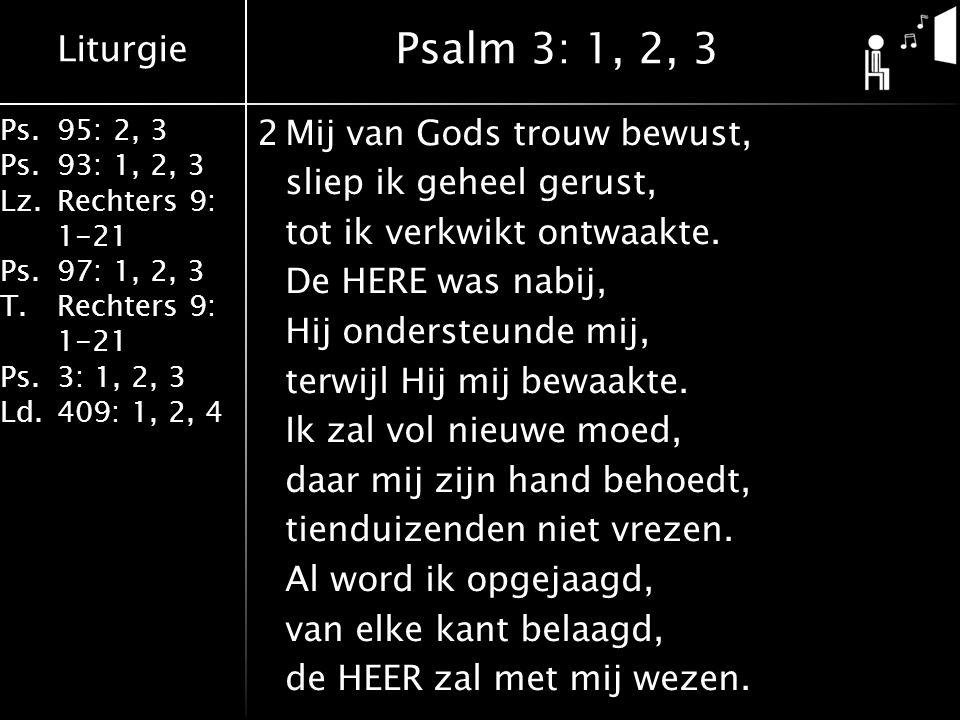 Liturgie Ps.95: 2, 3 Ps.93: 1, 2, 3 Lz.Rechters 9: 1-21 Ps.97: 1, 2, 3 T.Rechters 9: 1-21 Ps.3: 1, 2, 3 Ld.409: 1, 2, 4 2Mij van Gods trouw bewust, sliep ik geheel gerust, tot ik verkwikt ontwaakte.