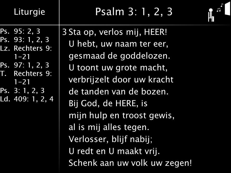Liturgie Ps.95: 2, 3 Ps.93: 1, 2, 3 Lz.Rechters 9: 1-21 Ps.97: 1, 2, 3 T.Rechters 9: 1-21 Ps.3: 1, 2, 3 Ld.409: 1, 2, 4 3Sta op, verlos mij, HEER.