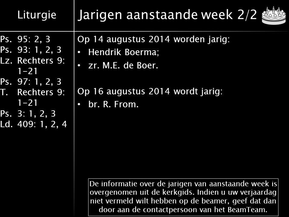 Liturgie Ps.95: 2, 3 Ps.93: 1, 2, 3 Lz.Rechters 9: 1-21 Ps.97: 1, 2, 3 T.Rechters 9: 1-21 Ps.3: 1, 2, 3 Ld.409: 1, 2, 4 Jarigen aanstaande week 2/2 Op 14 augustus 2014 worden jarig: Hendrik Boerma; zr.