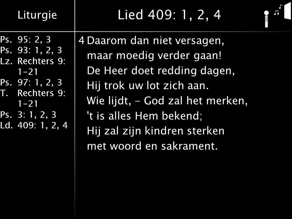 Liturgie Ps.95: 2, 3 Ps.93: 1, 2, 3 Lz.Rechters 9: 1-21 Ps.97: 1, 2, 3 T.Rechters 9: 1-21 Ps.3: 1, 2, 3 Ld.409: 1, 2, 4 4Daarom dan niet versagen, maar moedig verder gaan.