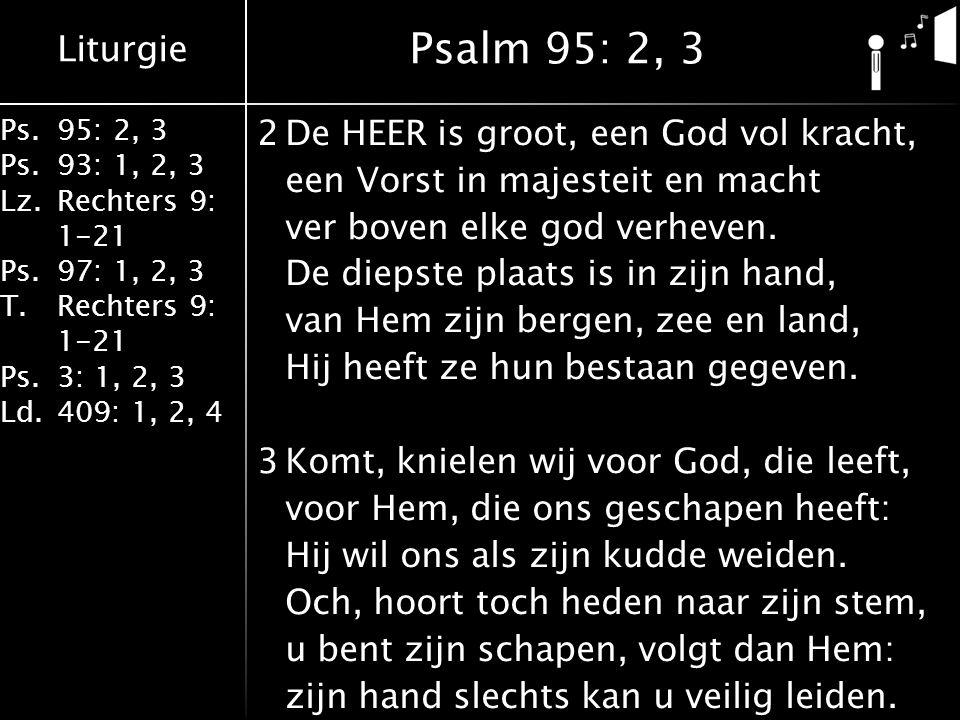 Liturgie Ps.95: 2, 3 Ps.93: 1, 2, 3 Lz.Rechters 9: 1-21 Ps.97: 1, 2, 3 T.Rechters 9: 1-21 Ps.3: 1, 2, 3 Ld.409: 1, 2, 4 2De HEER is groot, een God vol kracht, een Vorst in majesteit en macht ver boven elke god verheven.