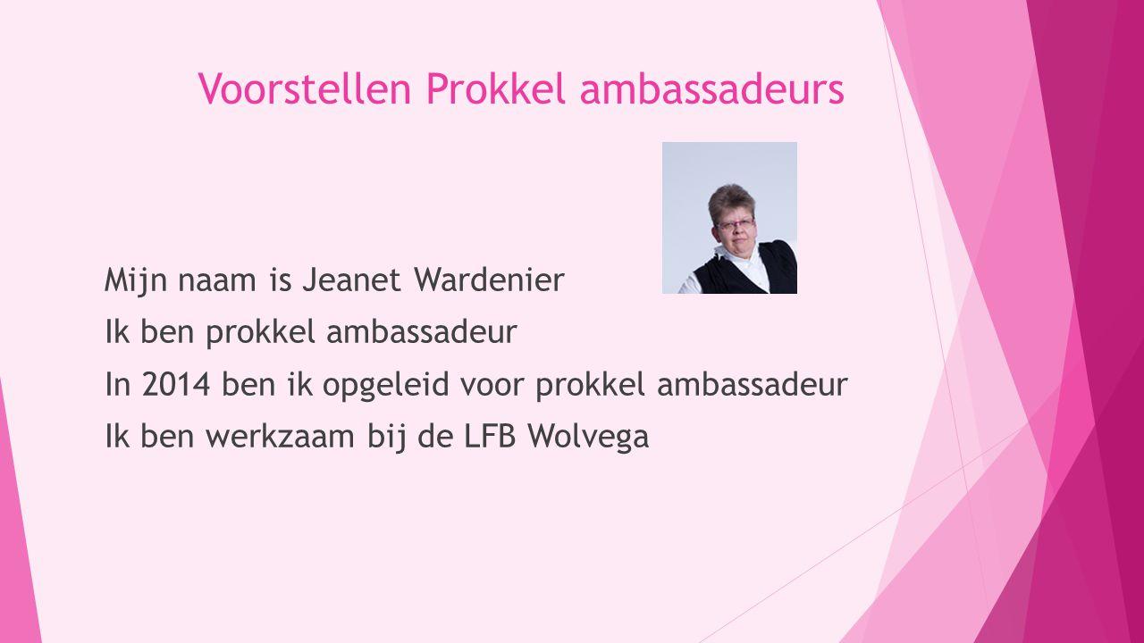 Voorstellen Prokkel ambassadeurs Mijn naam is Jeanet Wardenier Ik ben prokkel ambassadeur In 2014 ben ik opgeleid voor prokkel ambassadeur Ik ben werkzaam bij de LFB Wolvega