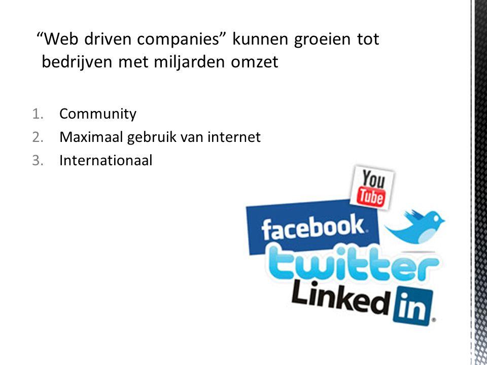 Web driven companies kunnen groeien tot bedrijven met miljarden omzet 1.Community 2.Maximaal gebruik van internet 3.Internationaal