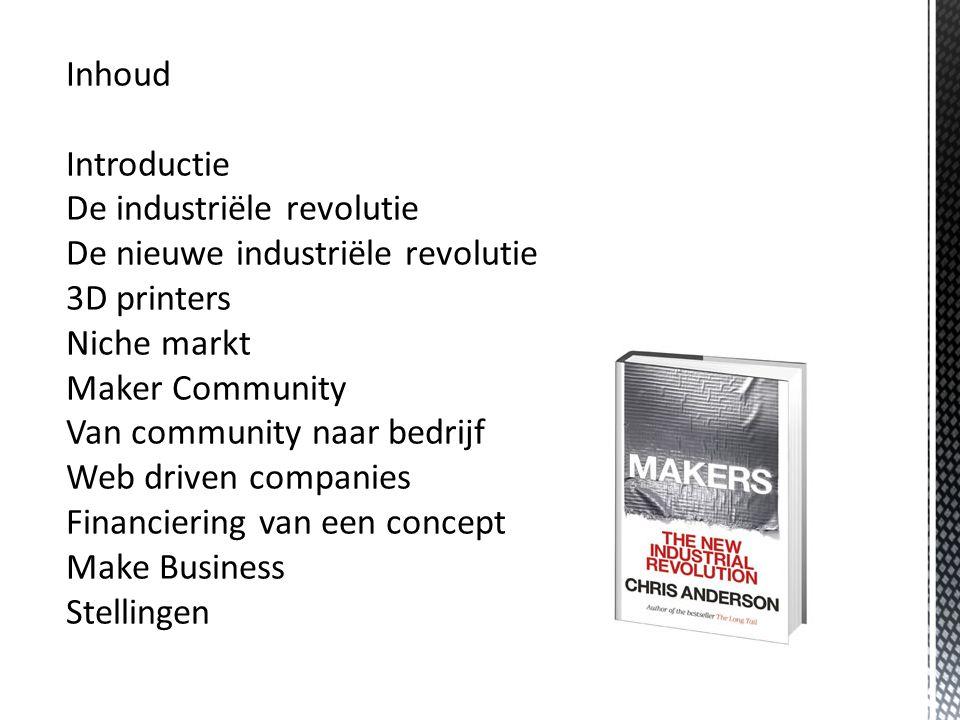 Inhoud Introductie De industriële revolutie De nieuwe industriële revolutie 3D printers Niche markt Maker Community Van community naar bedrijf Web driven companies Financiering van een concept Make Business Stellingen