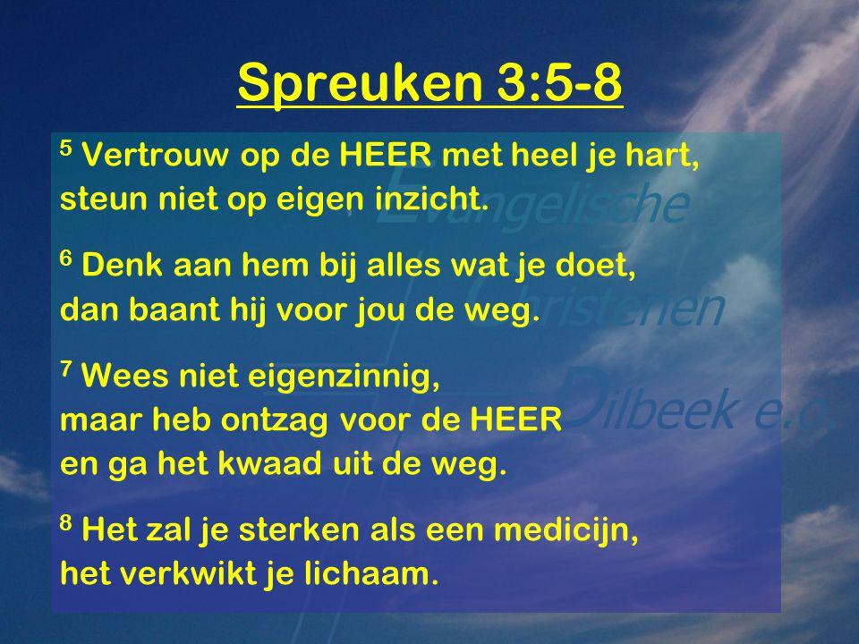 Spreuken 3:5-8 5 Vertrouw op de HEER met heel je hart, steun niet op eigen inzicht. 6 Denk aan hem bij alles wat je doet, dan baant hij voor jou de we