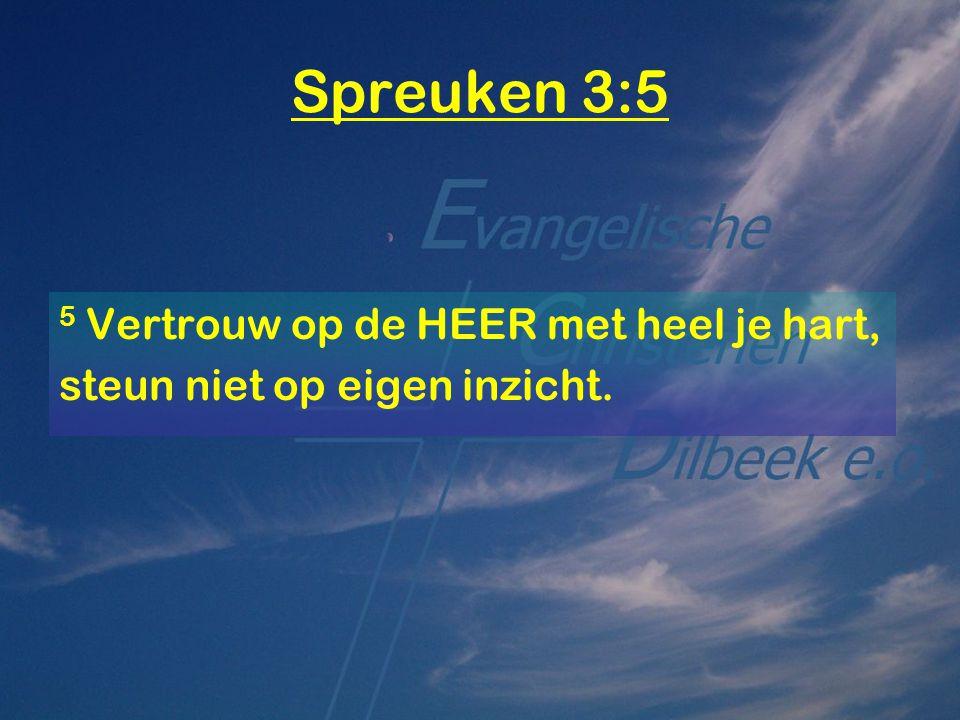 Spreuken 3:5 5 Vertrouw op de HEER met heel je hart, steun niet op eigen inzicht.