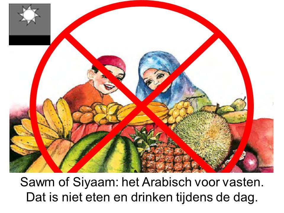 Sawm of Siyaam: het Arabisch voor vasten. Dat is niet eten en drinken tijdens de dag.