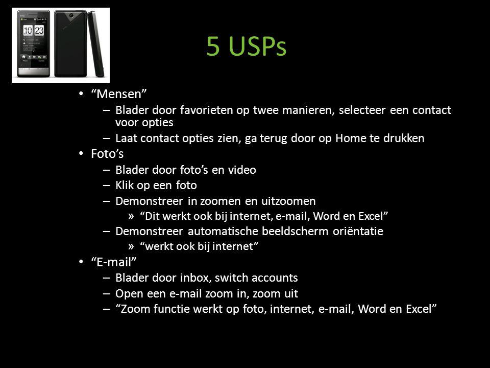 5 USPs Mensen – Blader door favorieten op twee manieren, selecteer een contact voor opties – Laat contact opties zien, ga terug door op Home te drukken Foto's – Blader door foto's en video – Klik op een foto – Demonstreer in zoomen en uitzoomen » Dit werkt ook bij internet, e-mail, Word en Excel – Demonstreer automatische beeldscherm oriëntatie » werkt ook bij internet E-mail – Blader door inbox, switch accounts – Open een e-mail zoom in, zoom uit – Zoom functie werkt op foto, internet, e-mail, Word en Excel
