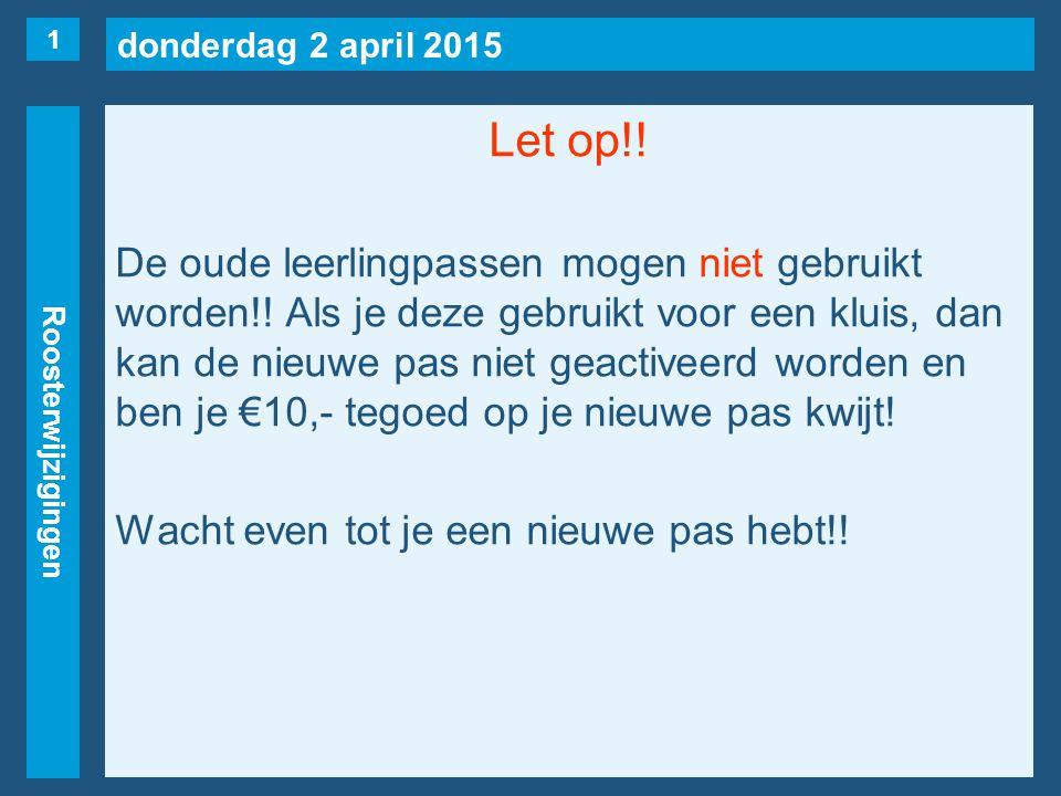 donderdag 2 april 2015 Roosterwijzigingen Let op!! De oude leerlingpassen mogen niet gebruikt worden!! Als je deze gebruikt voor een kluis, dan kan de