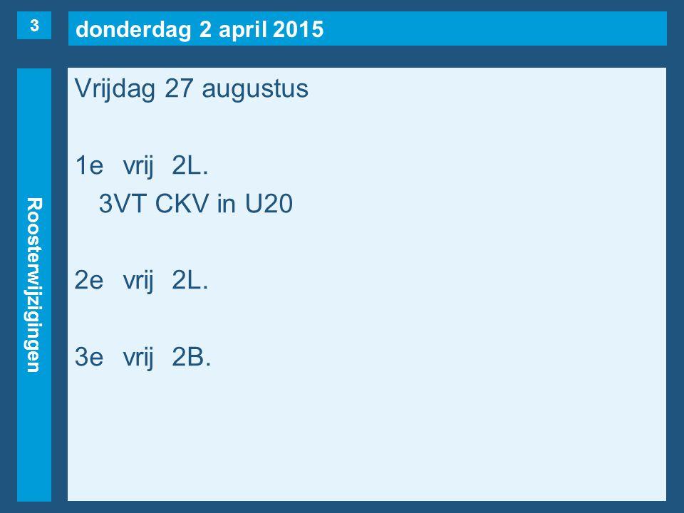 donderdag 2 april 2015 Roosterwijzigingen Vrijdag 27 augustus 1evrij2L. 3VT CKV in U20 2evrij2L. 3evrij2B. 3