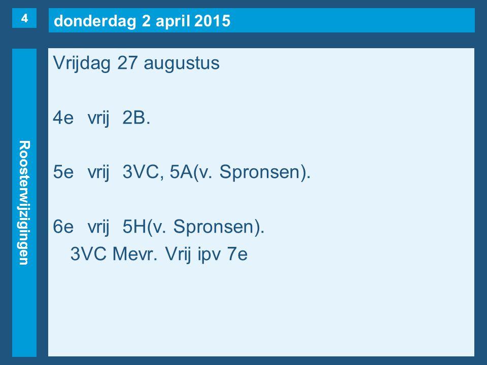 donderdag 2 april 2015 Roosterwijzigingen Vrijdag 27 augustus 4evrij2B. 5evrij3VC, 5A(v. Spronsen). 6evrij5H(v. Spronsen). 3VC Mevr. Vrij ipv 7e 4