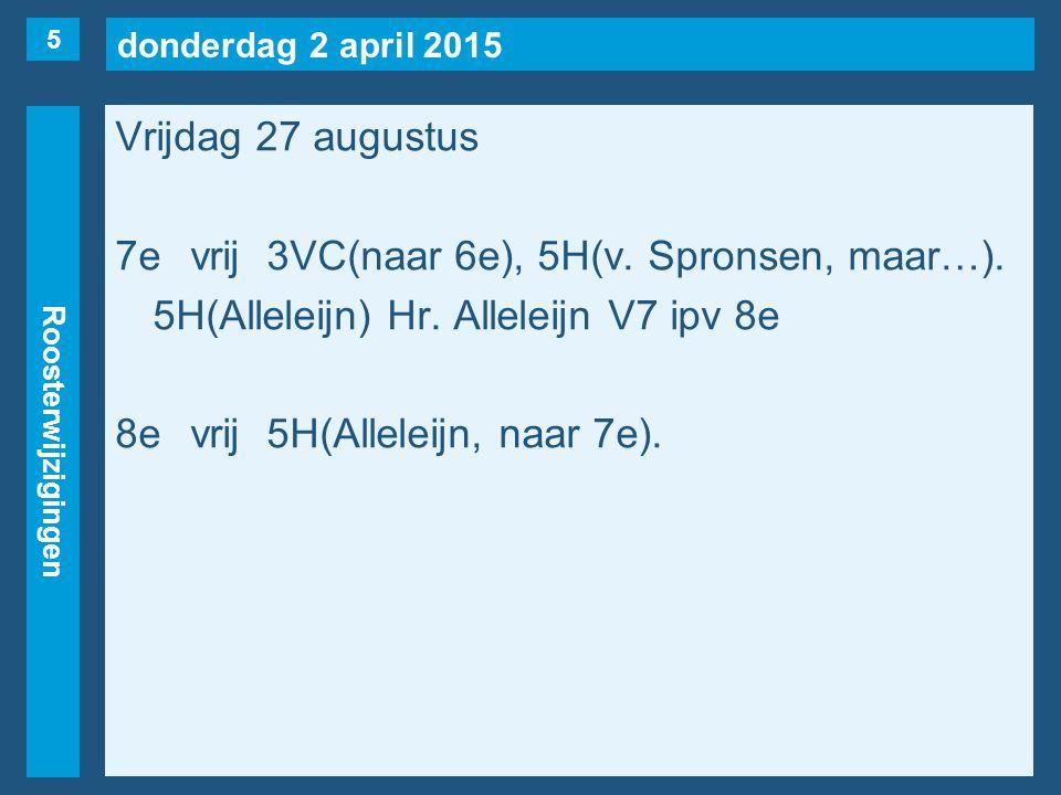donderdag 2 april 2015 Roosterwijzigingen Vrijdag 27 augustus 7evrij3VC(naar 6e), 5H(v. Spronsen, maar…). 5H(Alleleijn) Hr. Alleleijn V7 ipv 8e 8evrij