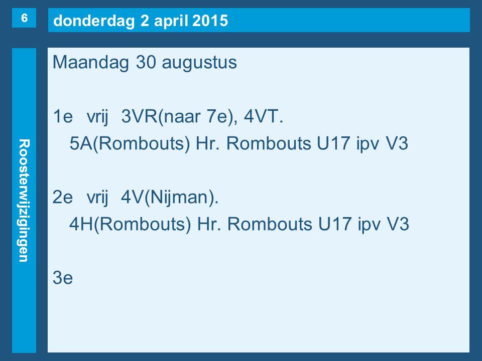 donderdag 2 april 2015 Roosterwijzigingen Maandag 30 augustus 1evrij3VR(naar 7e), 4VT. 5A(Rombouts) Hr. Rombouts U17 ipv V3 2evrij4V(Nijman). 4H(Rombo