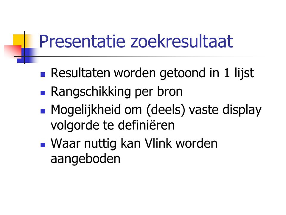 Presentatie zoekresultaat Resultaten worden getoond in 1 lijst Rangschikking per bron Mogelijkheid om (deels) vaste display volgorde te definiëren Waar nuttig kan Vlink worden aangeboden