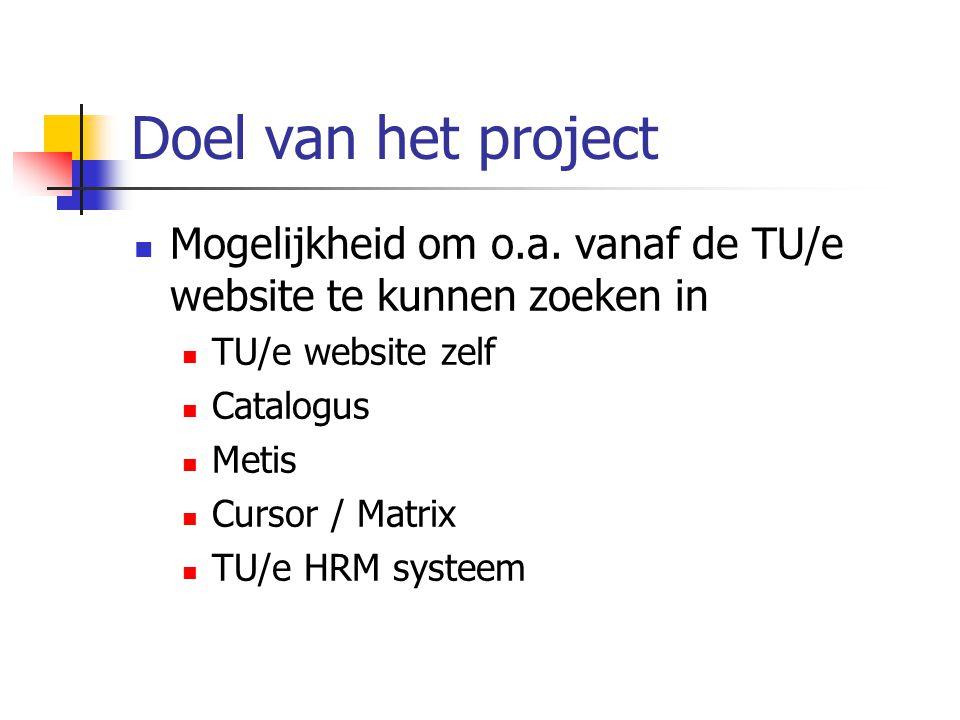 Doel van het project Mogelijkheid om o.a. vanaf de TU/e website te kunnen zoeken in TU/e website zelf Catalogus Metis Cursor / Matrix TU/e HRM systeem