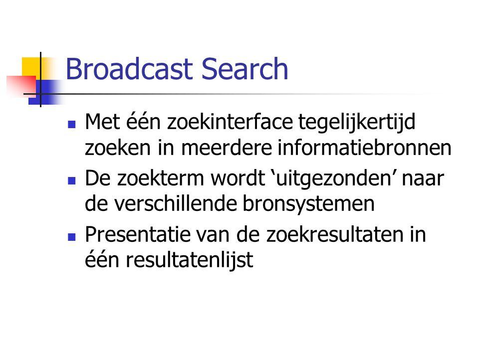 Broadcast Search Met één zoekinterface tegelijkertijd zoeken in meerdere informatiebronnen De zoekterm wordt 'uitgezonden' naar de verschillende bronsystemen Presentatie van de zoekresultaten in één resultatenlijst