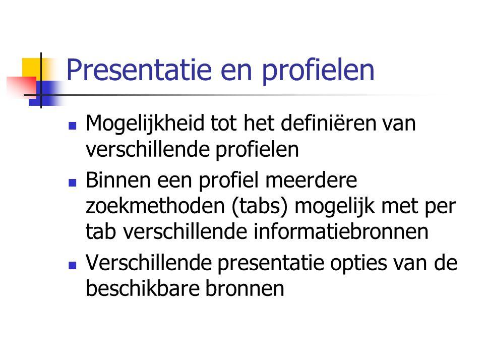 Presentatie en profielen Mogelijkheid tot het definiëren van verschillende profielen Binnen een profiel meerdere zoekmethoden (tabs) mogelijk met per tab verschillende informatiebronnen Verschillende presentatie opties van de beschikbare bronnen