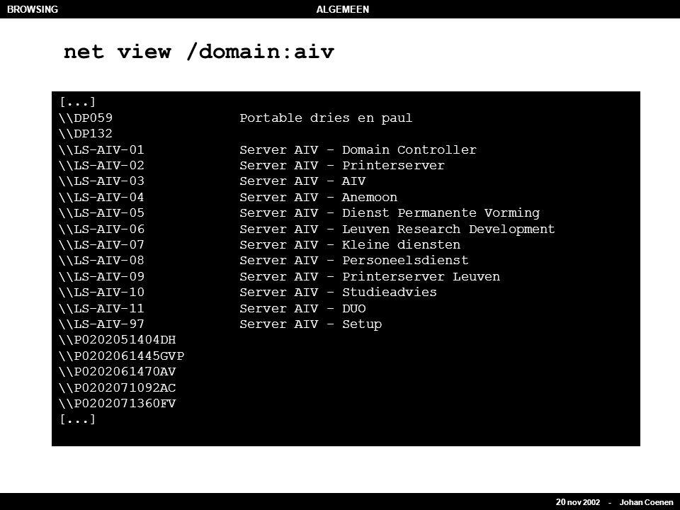 20 nov 2002 - Johan Coenen BROWSINGALGEMEEN [...] \\DP059 Portable dries en paul \\DP132 \\LS-AIV-01 Server AIV - Domain Controller \\LS-AIV-02 Server AIV - Printerserver \\LS-AIV-03 Server AIV - AIV \\LS-AIV-04 Server AIV - Anemoon \\LS-AIV-05 Server AIV - Dienst Permanente Vorming \\LS-AIV-06 Server AIV - Leuven Research Development \\LS-AIV-07 Server AIV - Kleine diensten \\LS-AIV-08 Server AIV - Personeelsdienst \\LS-AIV-09 Server AIV - Printerserver Leuven \\LS-AIV-10 Server AIV - Studieadvies \\LS-AIV-11 Server AIV - DUO \\LS-AIV-97 Server AIV - Setup \\P0202051404DH \\P0202061445GVP \\P0202061470AV \\P0202071092AC \\P0202071360FV [...] net view /domain:aiv
