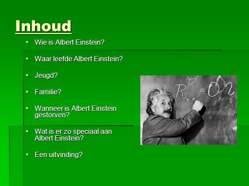 Inhoud  Wie is Albert Einstein?  Waar leefde Albert Einstein?  Jeugd?  Familie?  Wanneer is Albert Einstein gestorven?  Wat is er zo speciaal aa