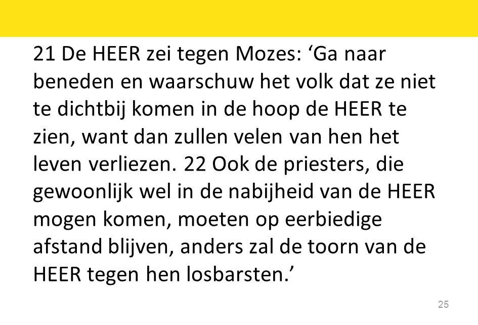 21 De HEER zei tegen Mozes: 'Ga naar beneden en waarschuw het volk dat ze niet te dichtbij komen in de hoop de HEER te zien, want dan zullen velen van hen het leven verliezen.
