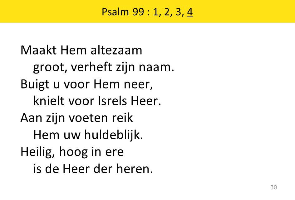 Maakt Hem altezaam groot, verheft zijn naam. Buigt u voor Hem neer, knielt voor Isrels Heer.