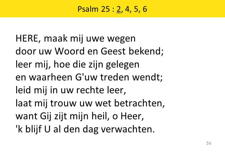 HERE, maak mij uwe wegen door uw Woord en Geest bekend; leer mij, hoe die zijn gelegen en waarheen G uw treden wendt; leid mij in uw rechte leer, laat mij trouw uw wet betrachten, want Gij zijt mijn heil, o Heer, k blijf U al den dag verwachten.