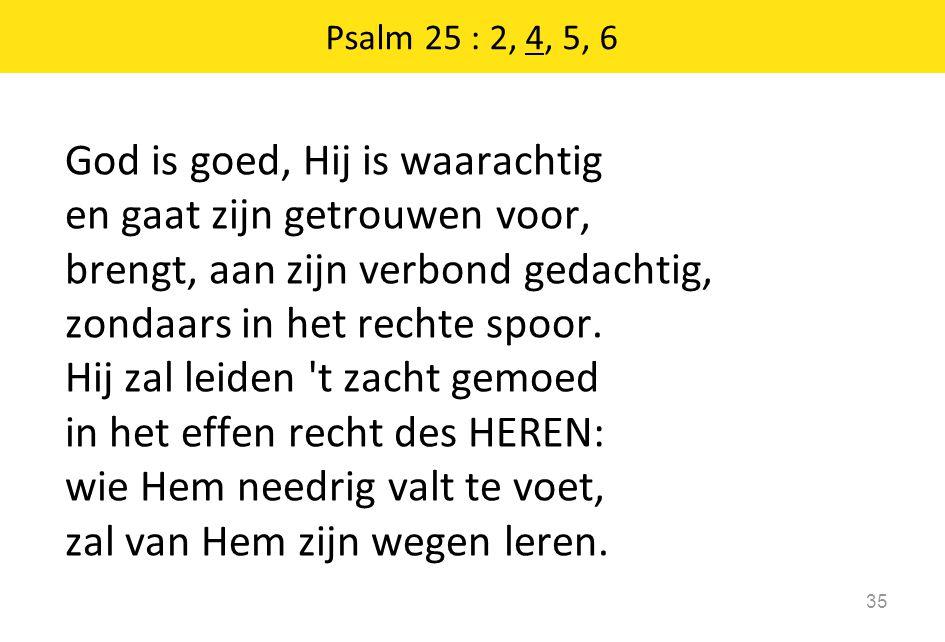 God is goed, Hij is waarachtig en gaat zijn getrouwen voor, brengt, aan zijn verbond gedachtig, zondaars in het rechte spoor.