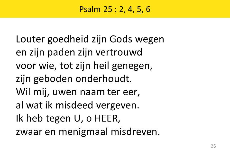 Louter goedheid zijn Gods wegen en zijn paden zijn vertrouwd voor wie, tot zijn heil genegen, zijn geboden onderhoudt.