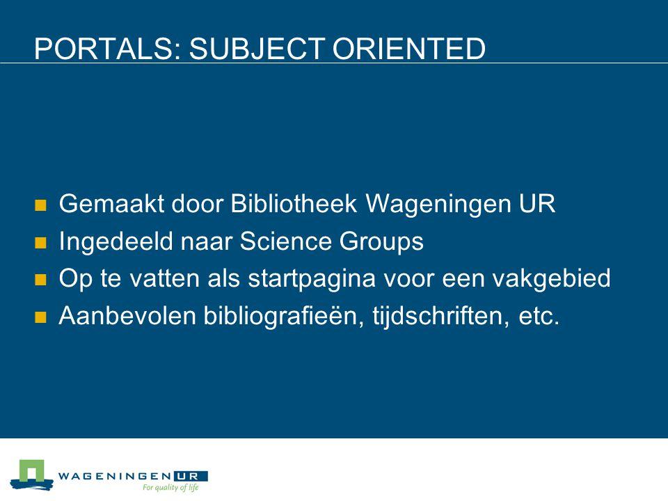 PORTALS: SUBJECT ORIENTED Gemaakt door Bibliotheek Wageningen UR Ingedeeld naar Science Groups Op te vatten als startpagina voor een vakgebied Aanbevolen bibliografieën, tijdschriften, etc.