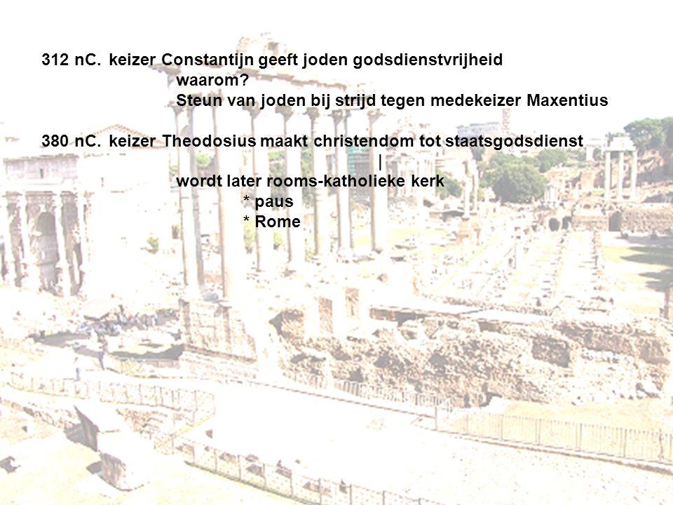312 nC.keizer Constantijn geeft joden godsdienstvrijheid waarom? Steun van joden bij strijd tegen medekeizer Maxentius 380 nC.keizer Theodosius maakt