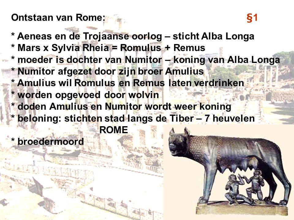 Ontstaan van Rome:§1 * Aeneas en de Trojaanse oorlog – sticht Alba Longa * Mars x Sylvia Rheia = Romulus + Remus * moeder is dochter van Numitor – kon