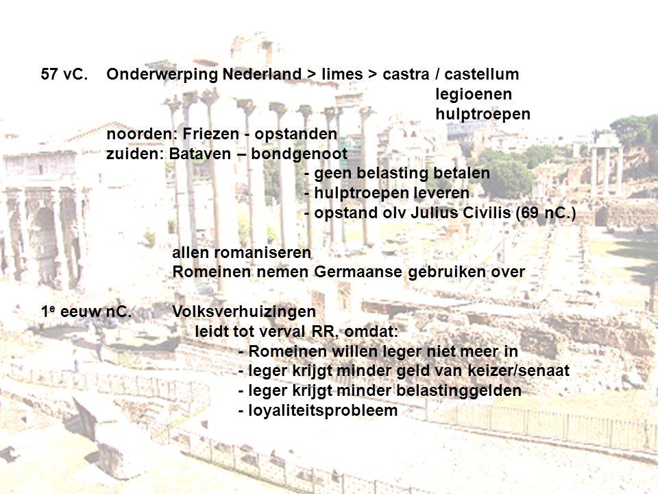57 vC.Onderwerping Nederland > limes > castra / castellum legioenen hulptroepen noorden: Friezen - opstanden zuiden: Bataven – bondgenoot - geen belas