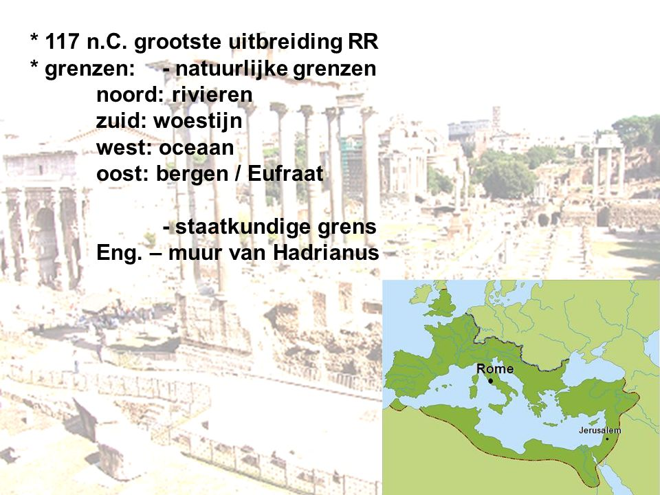 * 117 n.C. grootste uitbreiding RR * grenzen:- natuurlijke grenzen noord: rivieren zuid: woestijn west: oceaan oost: bergen / Eufraat - staatkundige g