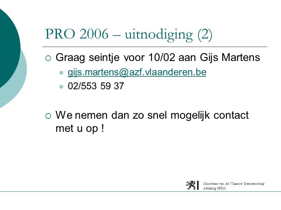 Ministerie van de Vlaamse Gemeenschap Afdeling HRM PRO 2006 – uitnodiging (2)  Graag seintje voor 10/02 aan Gijs Martens gijs.martens@azf.vlaanderen.be 02/553 59 37  We nemen dan zo snel mogelijk contact met u op !
